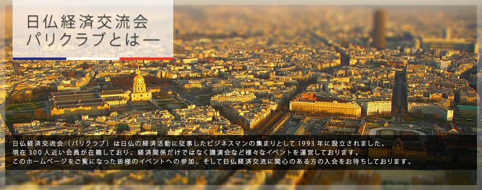 日仏経済交流会 パリクラブとは—|日仏経済交流会(パリクラブ)は日仏の経済活動に従事したビジネスマンの集まりとして1993年に設立されました。 現在300人近い会員が在籍しており、経済関係だけではなく講演会など様々なイベントを運営しております。 このホームページをご覧になった皆様のイベントへの参加、そして日仏経済交流に関心のある方の入会をお待ちしております。